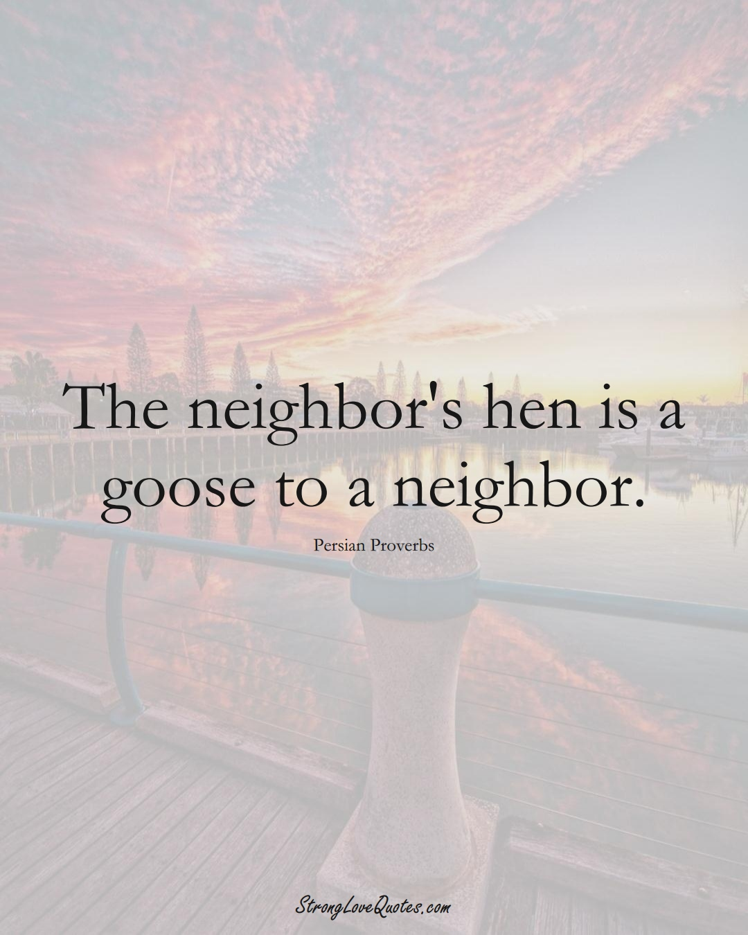 The neighbor's hen is a goose to a neighbor. (Persian Sayings);  #aVarietyofCulturesSayings