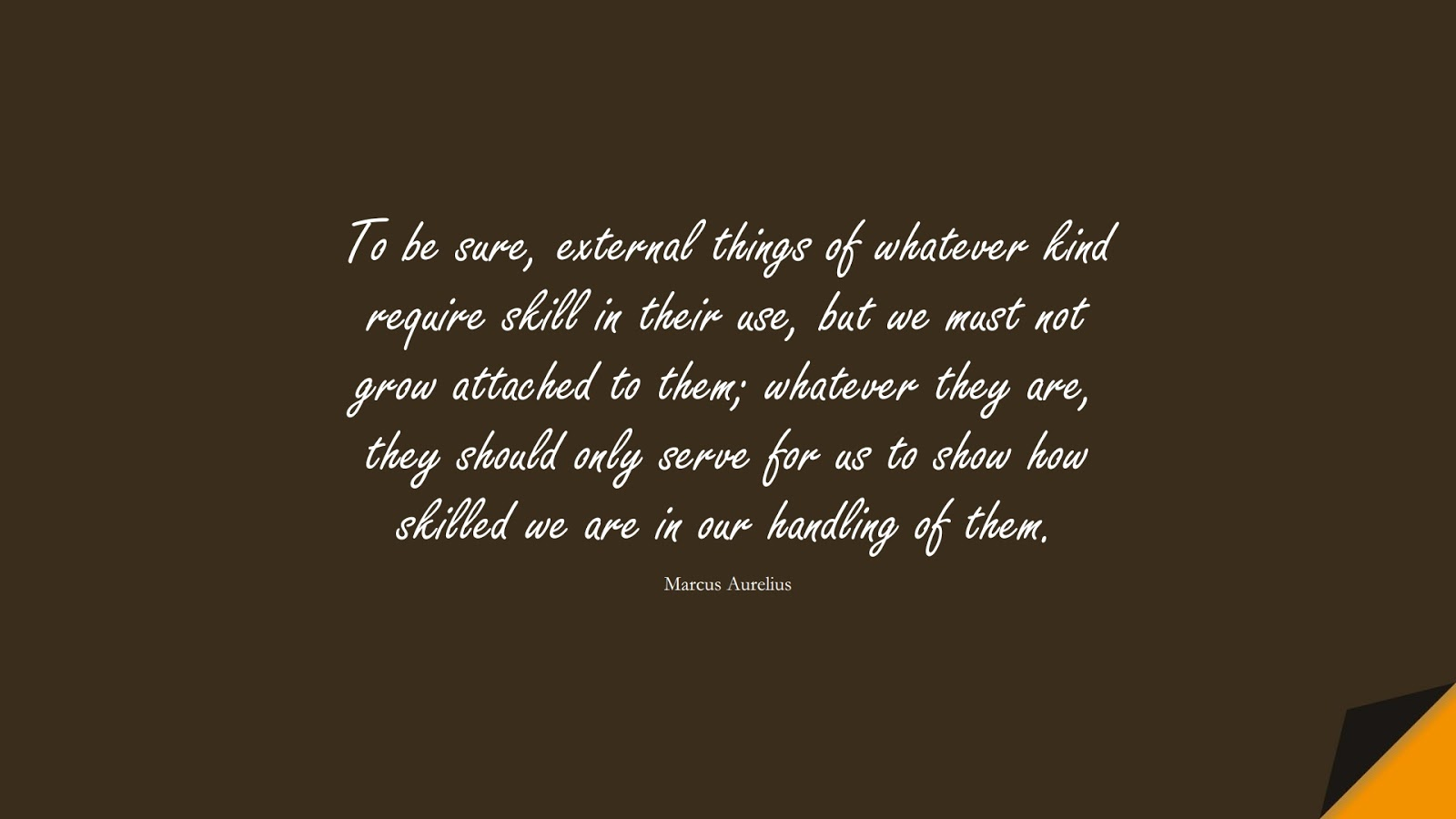 To be sure, external things of whatever kind require skill in their use, but we must not grow attached to them; whatever they are, they should only serve for us to show how skilled we are in our handling of them. (Marcus Aurelius);  #MarcusAureliusQuotes