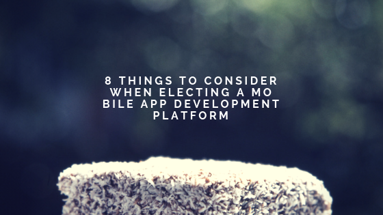 8 Things To Consider When Electing A Mobile App Development Platform
