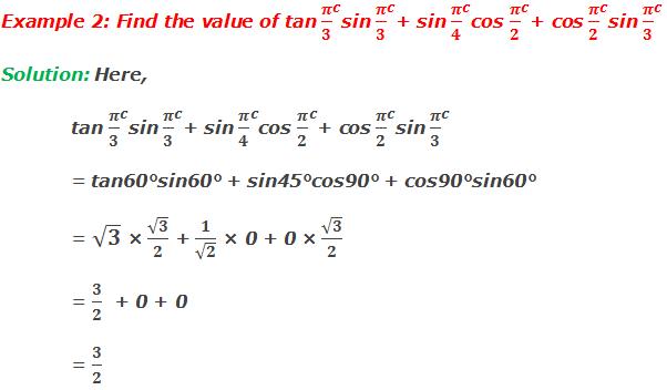 Example 2: Find the value of tan 〖π/3〗^csin 〖π/3〗^c+ sin 〖π/4〗^ccos 〖π/2〗^c+ cos 〖π/2〗^csin 〖π/3〗^c Solution: Here, tan 〖π/3〗^csin 〖π/3〗^c+ sin 〖π/4〗^ccos 〖π/2〗^c+ cos 〖π/2〗^csin 〖π/3〗^c = tan60°sin60° + sin45°cos90° + cos90°sin60° = √3 × √3/2 + 1/√2 × 0 + 0 × √3/2   = 3/2  + 0 + 0   = 3/2