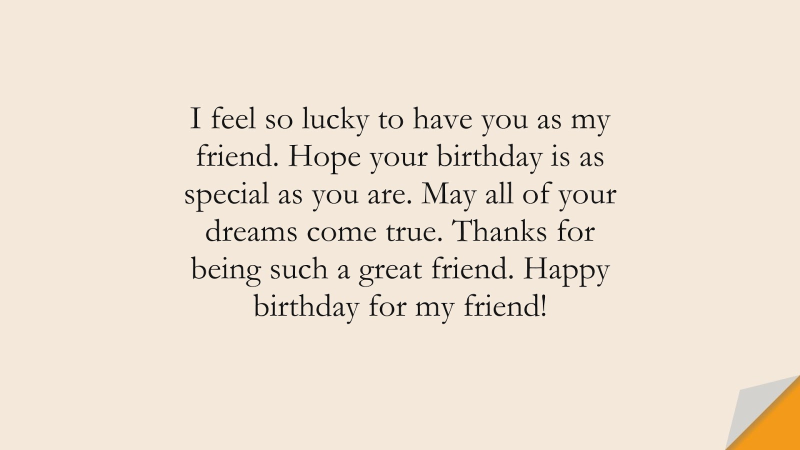 I feel so lucky to have you as my friend. Hope your birthday is as special as you are. May all of your dreams come true. Thanks for being such a great friend. Happy birthday for my friend!FALSE