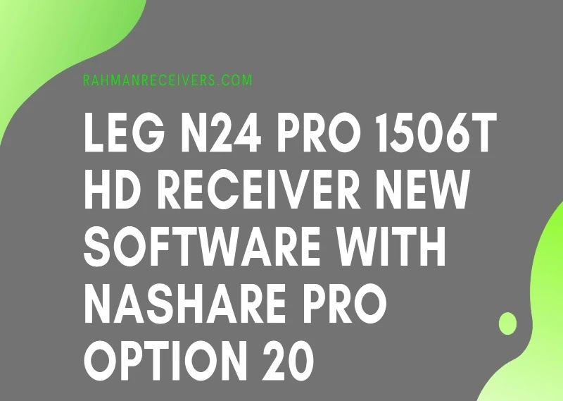 LEG N24 PRO 1506T HD RECEIVER NEW SOFTWARE WITH NASHARE PRO OPTION 20 MAY 2020