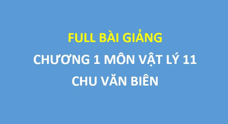 Full bài giảng chương 1 môn vật lý lớp 11 - thầy Chu Văn Biên
