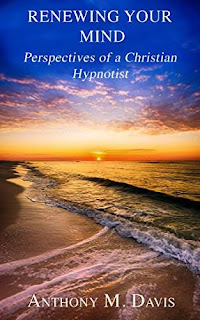 Renewing Your Mind - Perspectives of a Christian Hypnotist, Cognitive Psychology / Hypnotism by Anthony M. Davis