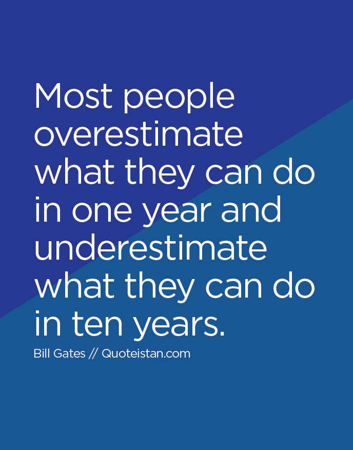 Most people overestimate what they can do in one year and underestimate what they can do in ten years.