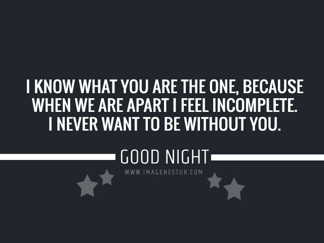 I know what you are the one, because when we are apart I feel incomplete. I never want to be without you. Goodnight.