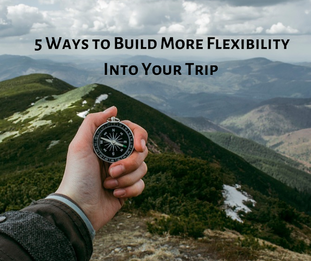 5 Ways to Build More Flexibility Into Your Trip