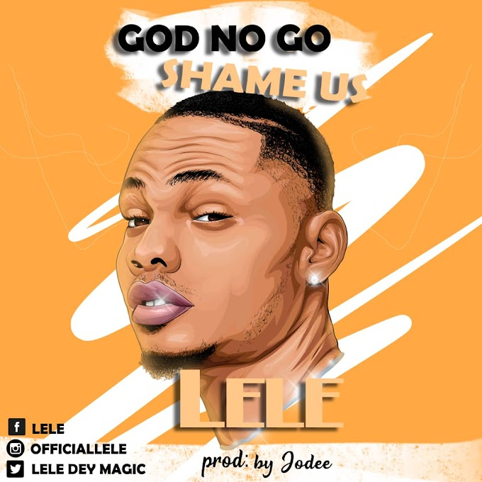 MUSIC: Lele - God No Go Shame Us
