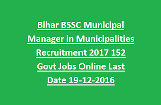 Bihar BSSC Municipal Manager in Municipalities Recruitment Notification 2017 152 Govt Jobs Online Last Date 19-12-2016