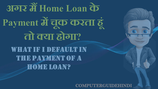 अगर मैं Home Loan के Payment में चूक करता हूं तो क्या होगा?