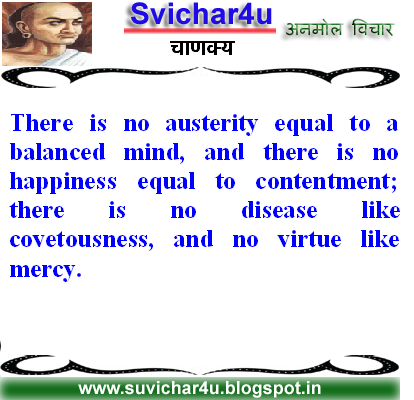 There is no austerity equal to a balanced mind, and there is no happiness equal to contentment; there is no disease like covetousness, and no virtue like mercy.