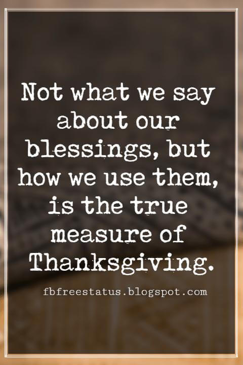 Inspirational Thanksgiving Quotes, Not what we say about our blessings, but how we use them, is the true measure of Thanksgiving.