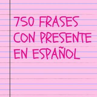750 FRASES CON PRESENTE INDICATIVO