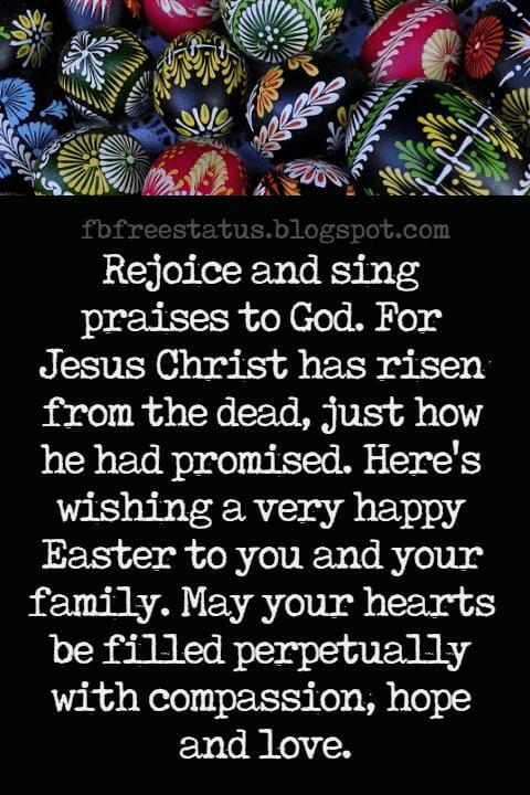 Easter Messages, Rejoice and sing praises to God. For Jesus Christ has risen from the dead, just how he had promised. Here's wishing a very happy Easter to you and your family. May your hearts be filled perpetually with compassion, hope and love.