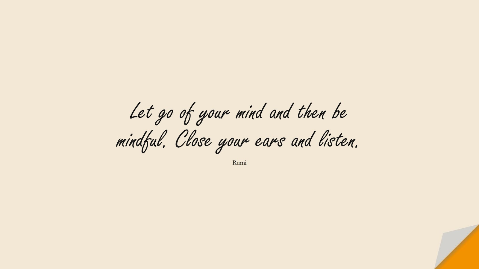 Let go of your mind and then be mindful. Close your ears and listen. (Rumi);  #RumiQuotes