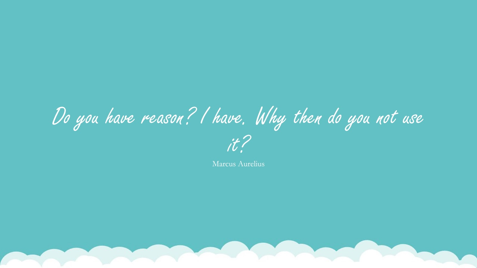 Do you have reason? I have. Why then do you not use it? (Marcus Aurelius);  #MarcusAureliusQuotesandSayings
