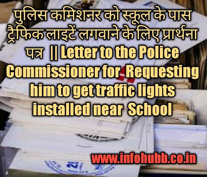 पुलिस कमिशनर को स्कूल के पास ट्रैफिक लाइटें लगवाने के लिए प्रार्थना पत्र  || Letter to the Police Commissioner for  Requesting him to get traffic lights installed near  School