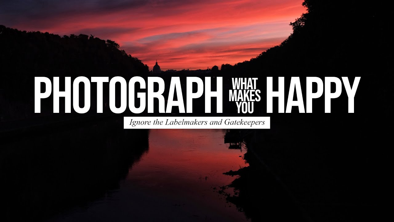 Photograph what makes you Happy (Ignore the Labelmakers and Gatekeepers)