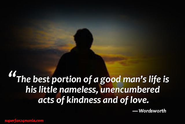 """""""The best portion of a good man's life is his little nameless, unencumbered acts of kindness and of love."""""""