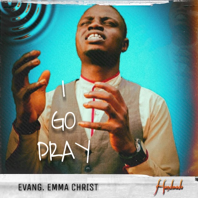 MUSIC: EVANG. EMMA CHRIST - I GO PRAY