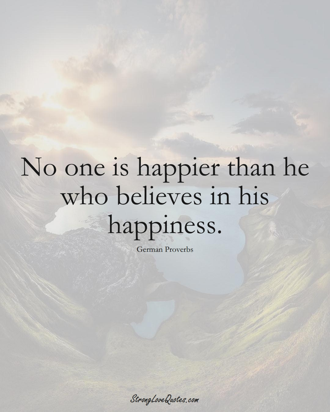 No one is happier than he who believes in his happiness. (German Sayings);  #EuropeanSayings