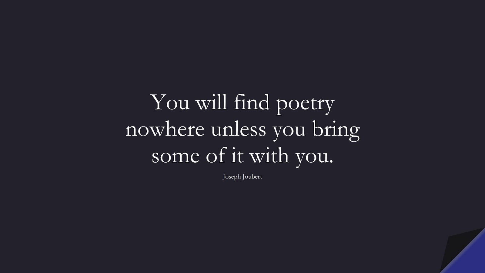 You will find poetry nowhere unless you bring some of it with you. (Joseph Joubert);  #InspirationalQuotes