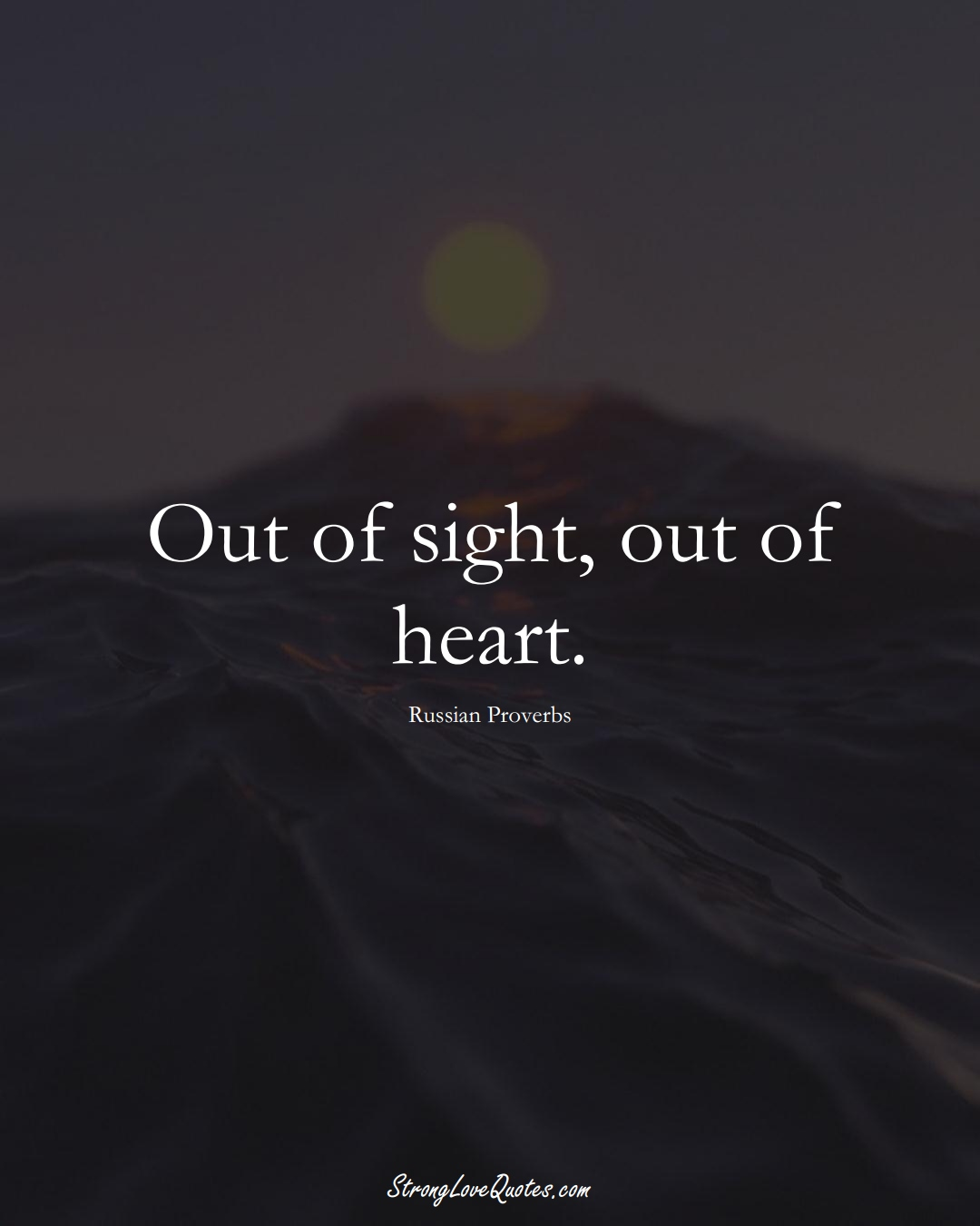 Out of sight, out of heart. (Russian Sayings);  #AsianSayings