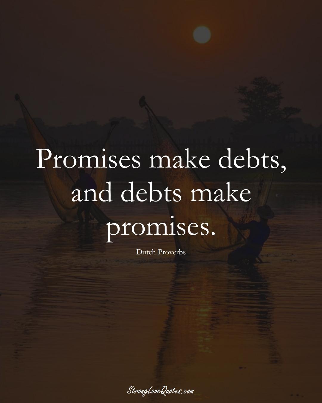 Promises make debts, and debts make promises. (Dutch Sayings);  #EuropeanSayings