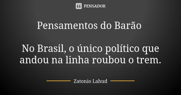 Pensamentos do Barão: No Brasil, o único político que andou na linha roubou o trem