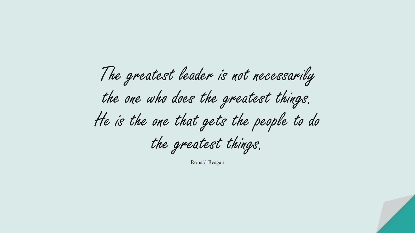 The greatest leader is not necessarily the one who does the greatest things. He is the one that gets the people to do the greatest things. (Ronald Reagan);  #FamousQuotes
