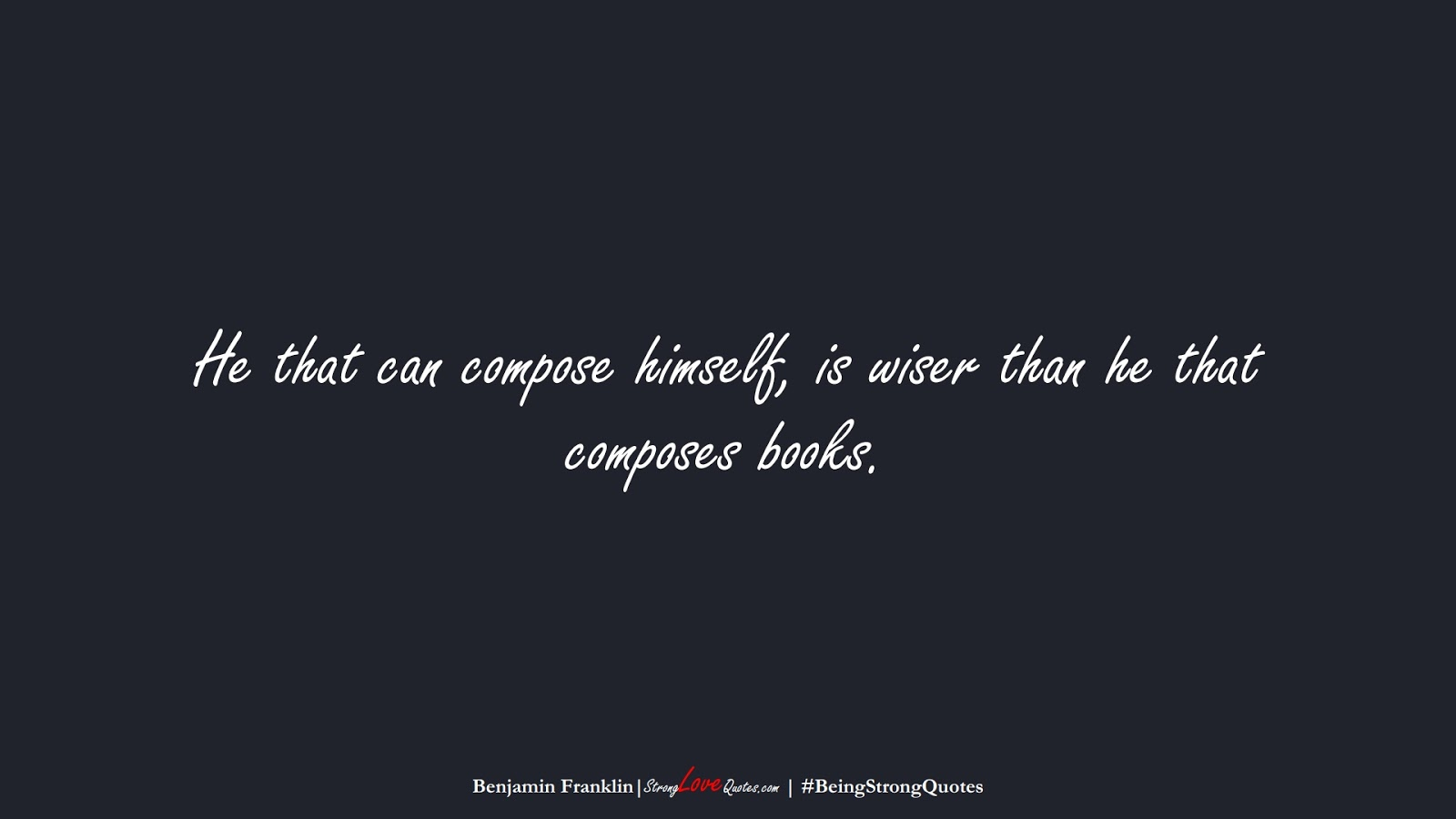 He that can compose himself, is wiser than he that composes books. (Benjamin Franklin);  #BeingStrongQuotes