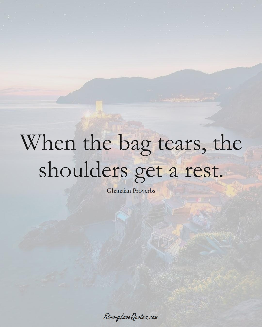 When the bag tears, the shoulders get a rest. (Ghanaian Sayings);  #AfricanSayings