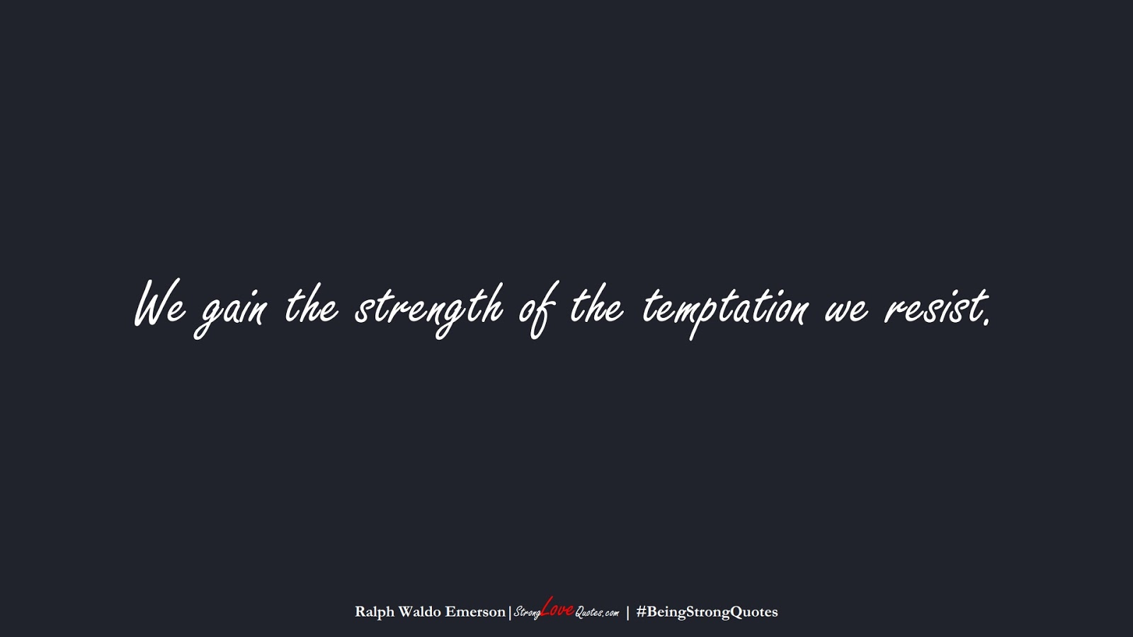 We gain the strength of the temptation we resist. (Ralph Waldo Emerson);  #BeingStrongQuotes