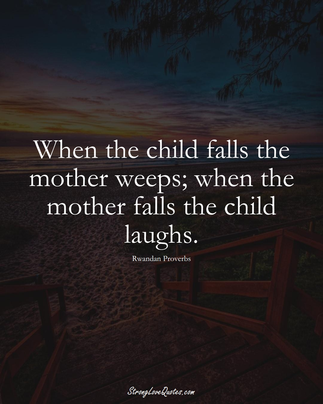 When the child falls the mother weeps; when the mother falls the child laughs. (Rwandan Sayings);  #AfricanSayings