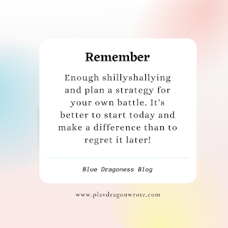 Enough shillyshallying and plan a strategy for your own battle It's better to start today and make a difference than to regret it later quotes