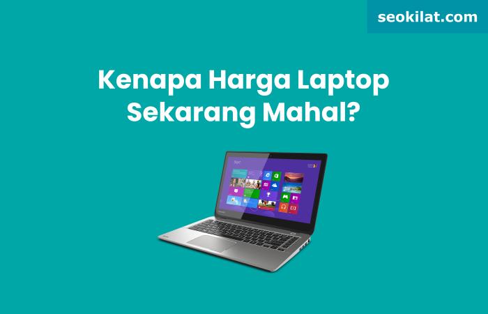 Kenapa Harga Laptop Sekarang Mahal?