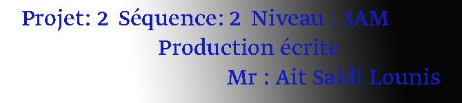 Projet: 2  Séquence: 2  Niveau : 3AM                           Production écrite