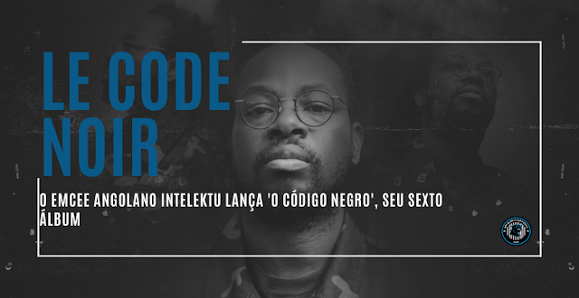 Le Code Noir | O Emcee angolano Intelektu lança 'O Código Negro', seu sexto álbum