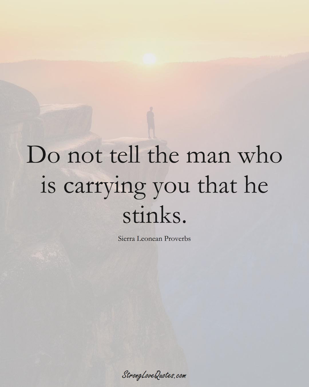 Do not tell the man who is carrying you that he stinks. (Sierra Leonean Sayings);  #AfricanSayings