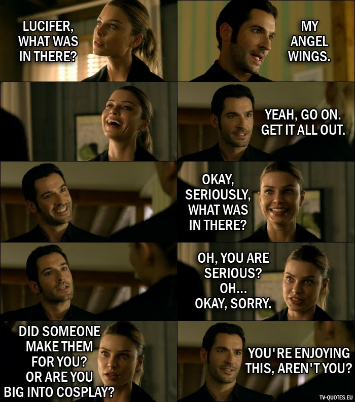 16 Best Lucifer Quotes from Wingman (1x07) - Chloe Decker: Lucifer, what was in there? Lucifer Morningstar: My angel wings. (Chloe starts laughing) Yeah, go on. Get it all out. Chloe Decker: Okay, seriously, what was in there? Oh, you are serious? Oh... okay, sorry. Did someone make them for you? Or are you big into cosplay? Lucifer Morningstar: You're enjoying this, aren't you?