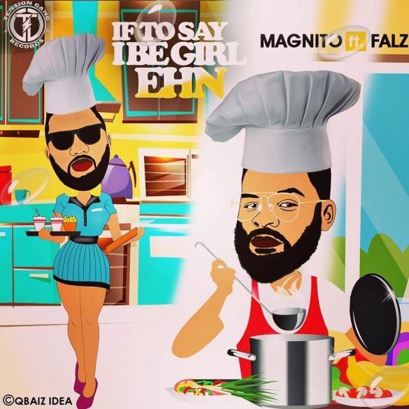 Magnito ft. Falz – If To Say I Be Girl Ehn