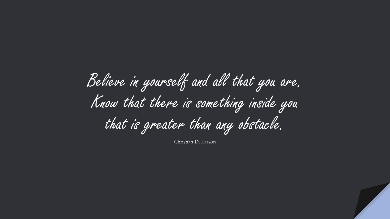 Believe in yourself and all that you are. Know that there is something inside you that is greater than any obstacle. (Christian D. Larson);  #HopeQuotes