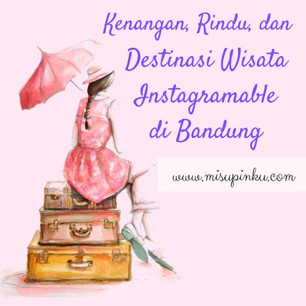 Kenangan, Rindu, dan Destinasi Wisata Instagramable di Bandung