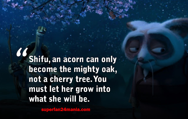 """""""Shifu, an acorn can only become the mighty oak, not a cherry tree. You must let her grow into what she will be."""""""