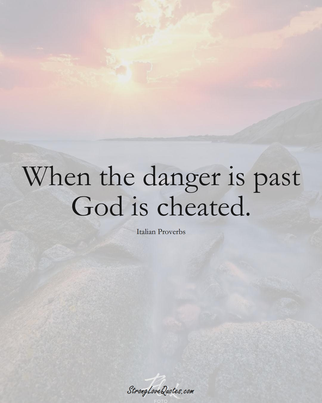 When the danger is past God is cheated. (Italian Sayings);  #EuropeanSayings