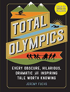 Total Olympics: Every Obscure, Hilarious, Dramatic, and Inspiring Tale Worth Knowing by Jeremy Fuchs