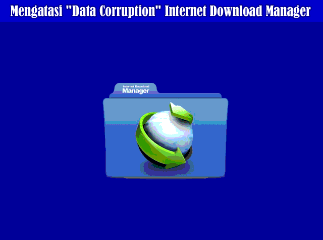 Cara Mudah Mengatasi Data Corruption Saat Download Dengan Internet Download Manager