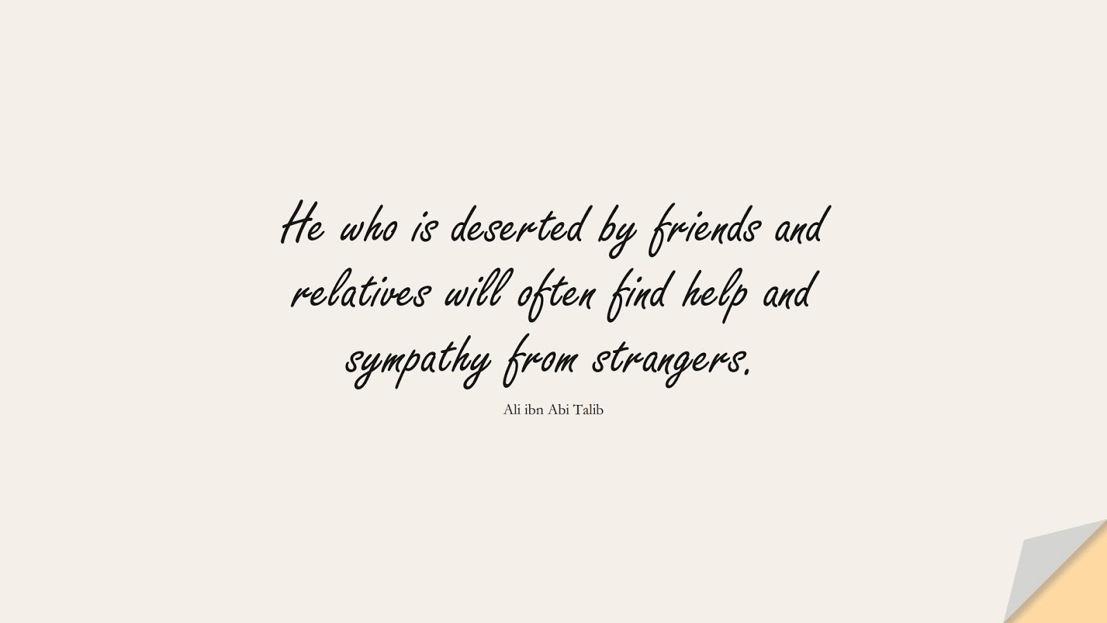He who is deserted by friends and relatives will often find help and sympathy from strangers. (Ali ibn Abi Talib);  #AliQuotes