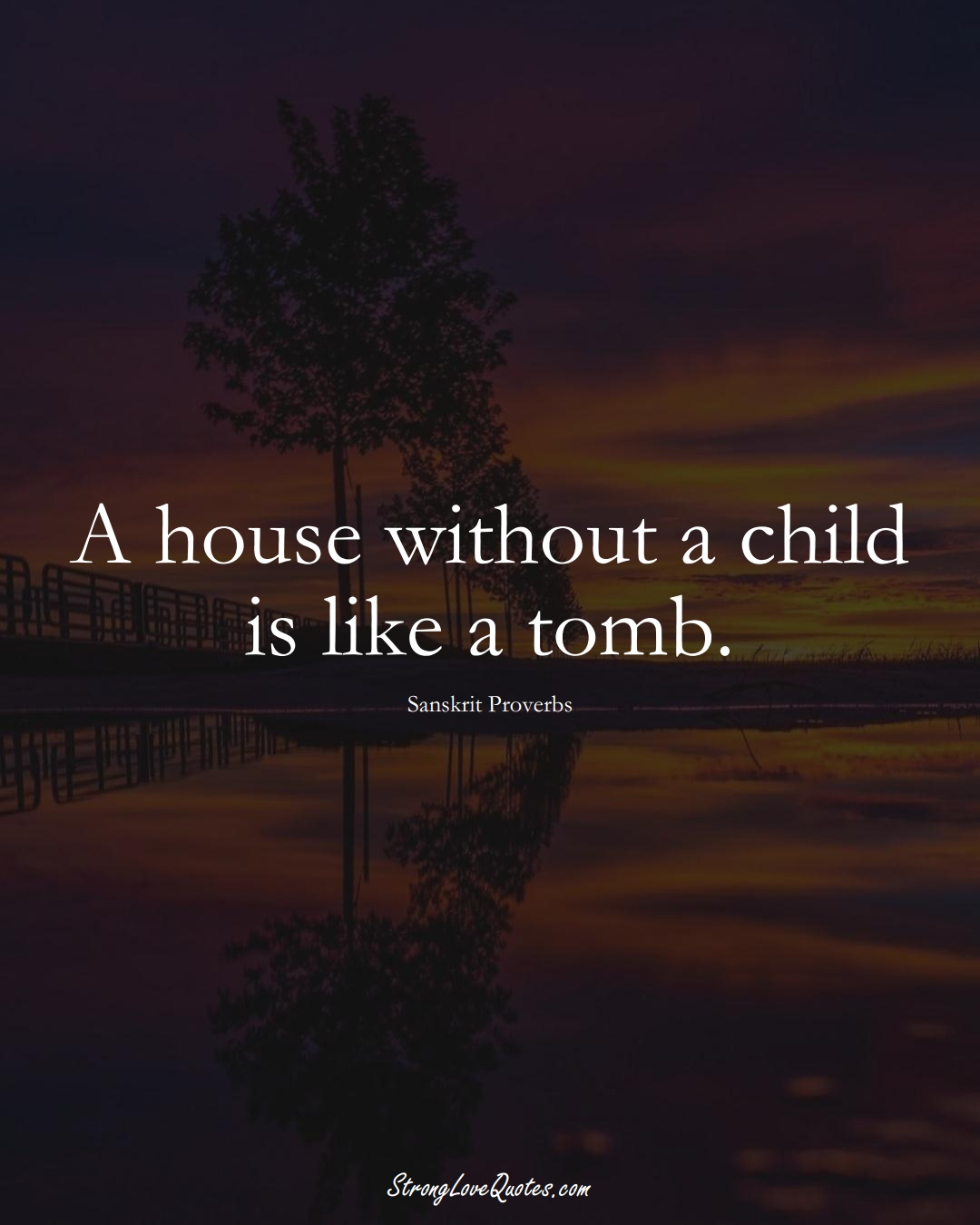 A house without a child is like a tomb. (Sanskrit Sayings);  #aVarietyofCulturesSayings