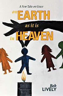 On EARTH as it is in HEAVEN - an inspirational new take on grace by Bob Lively